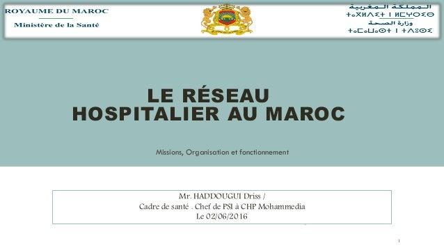 LE RÉSEAU HOSPITALIER AU MAROC Missions, Organisation et fonctionnement 1 Mr. HADDOUGUI Driss / Cadre de santé . Chef de P...