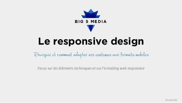 Le responsive design 22 avril 2013 Focus sur les éléments techniques et sur l'e-mailing web responsive