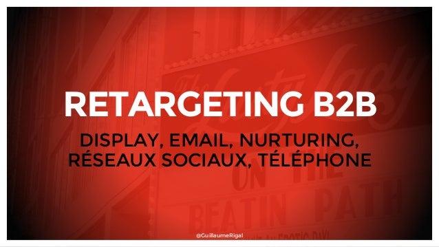 RETARGETING B2B DISPLAY, EMAIL, NURTURING, RÉSEAUX SOCIAUX, TÉLÉPHONE @GuillaumeRigal