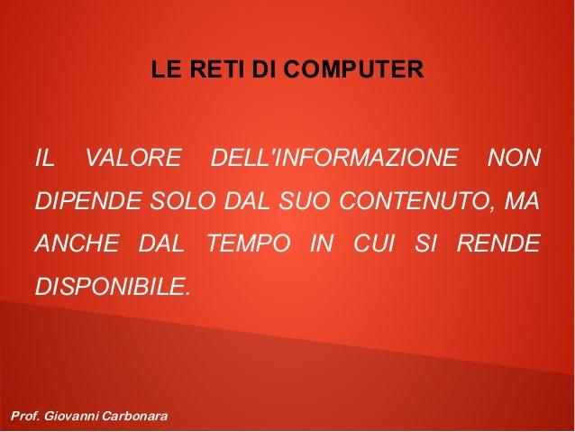 LE RETI DI COMPUTER IL  VALORE  DELL'INFORMAZIONE  NON  DIPENDE SOLO DAL SUO CONTENUTO, MA ANCHE DAL TEMPO IN CUI SI RENDE...