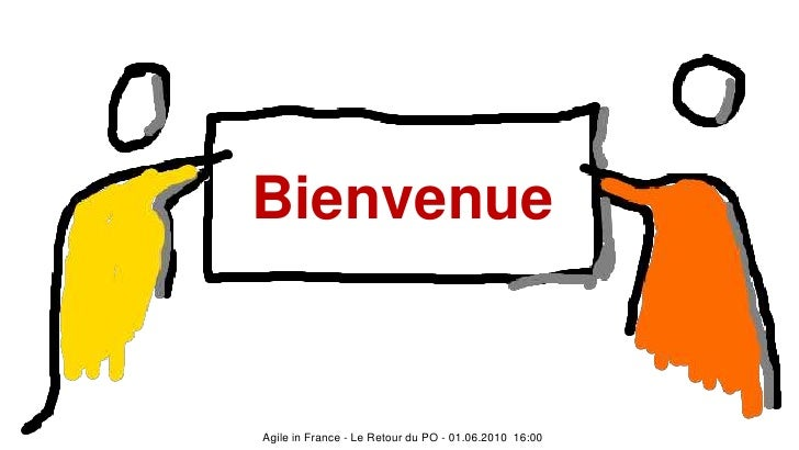 Bienvenue<br />Agile in France - Le Retour du PO - 01.06.2010  16:00<br />