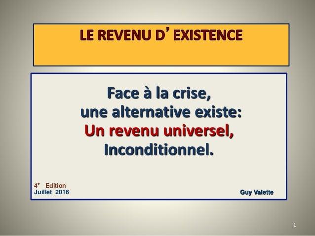 Face à la crise, une alternative existe: Un revenu universel, Inconditionnel. 4° Edition Juillet 2016 Guy Valette 1