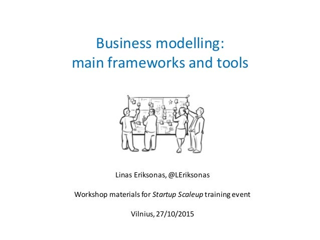 Business modelling: main frameworks and tools Linas Eriksonas, @LEriksonas Workshop materials for Startup Scaleup training...