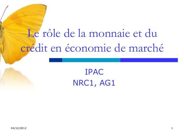 Le rôle de la monnaie et du      crédit en économie de marché                  IPAC                NRC1, AG104/12/2012    ...