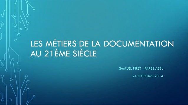 LES MÉTIERS DE LA DOCUMENTATIONAU 21ÈME SIÈCLE  SAMUEL PIRET -FARES ASBL  24 OCTOBRE 2014