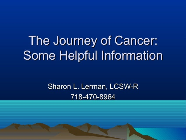 The Journey of Cancer:Some Helpful Information    Sharon L. Lerman, LCSW-R          718-470-8964