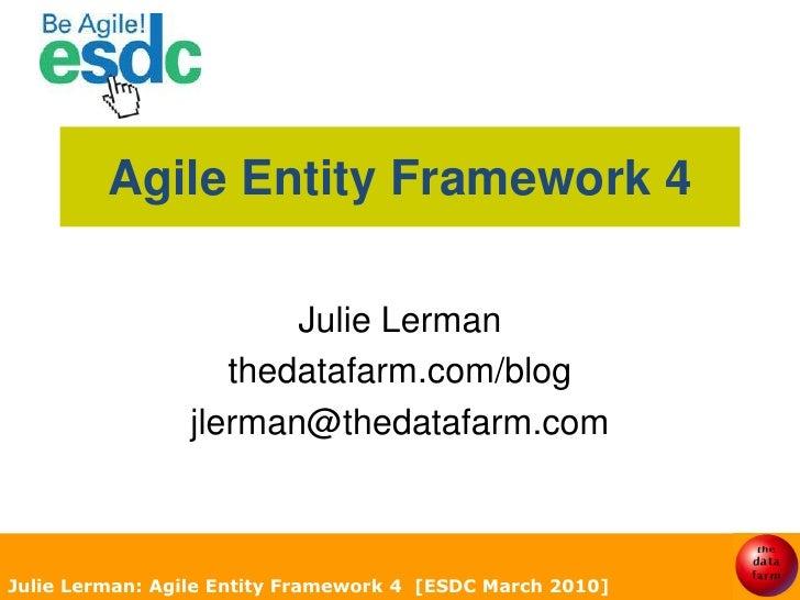Julie Lerman: Agile Entity Framework 4  [ESDC March 2010]<br />Agile Entity Framework 4<br />Julie Lerman<br />thedatafarm...