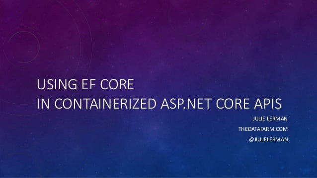 USING EF CORE IN CONTAINERIZED ASP.NET CORE APIS JULIE LERMAN THEDATAFARM.COM @JULIELERMAN