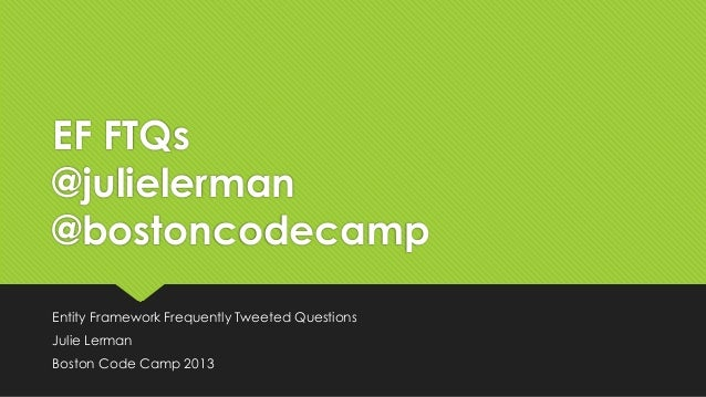 EF FTQs@julielerman@bostoncodecampEntity Framework Frequently Tweeted QuestionsJulie LermanBoston Code Camp 2013
