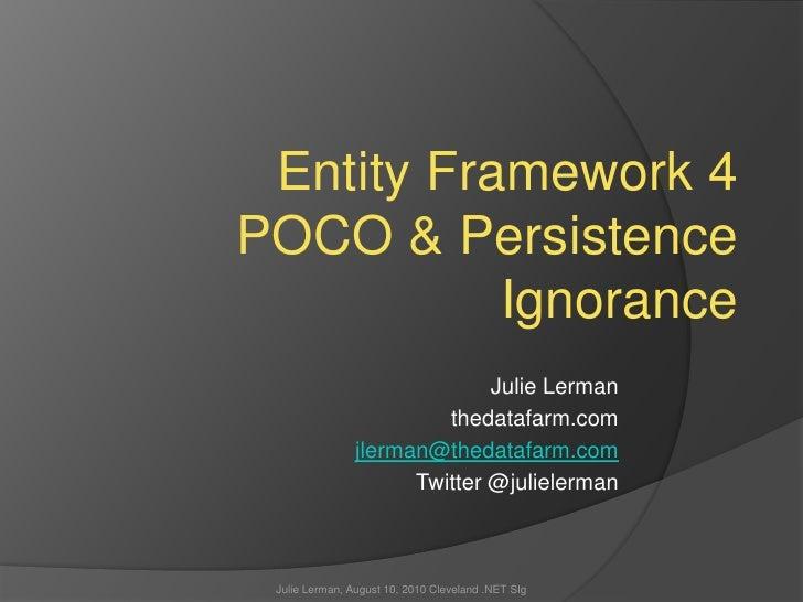 Entity Framework 4POCO & Persistence Ignorance<br />Julie Lerman<br />thedatafarm.com<br />jlerman@thedatafarm.com<br />Tw...