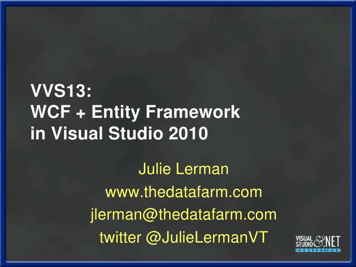 VVS13:WCF + Entity Frameworkin Visual Studio 2010<br />Julie Lerman<br />www.thedatafarm.com<br />jlerman@thedatafarm.com<...