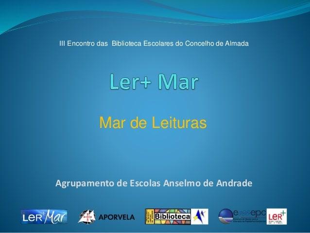 Agrupamento de Escolas Anselmo de Andrade Mar de Leituras III Encontro das Biblioteca Escolares do Concelho de Almada