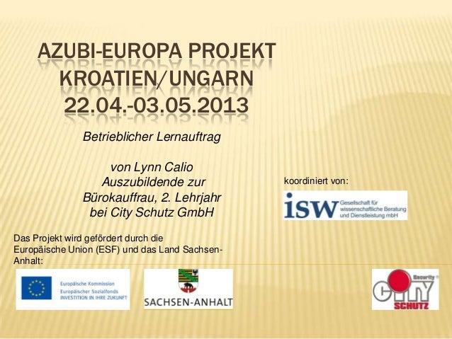 AZUBI-EUROPA PROJEKT KROATIEN/UNGARN 22.04.-03.05.2013 Betrieblicher Lernauftrag von Lynn Calio Auszubildende zur Bürokauf...
