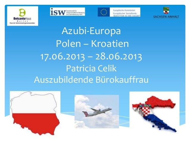 Azubi-Europa Polen – Kroatien 17.06.2013 – 28.06.2013 Patricia Celik Auszubildende Bürokauffrau