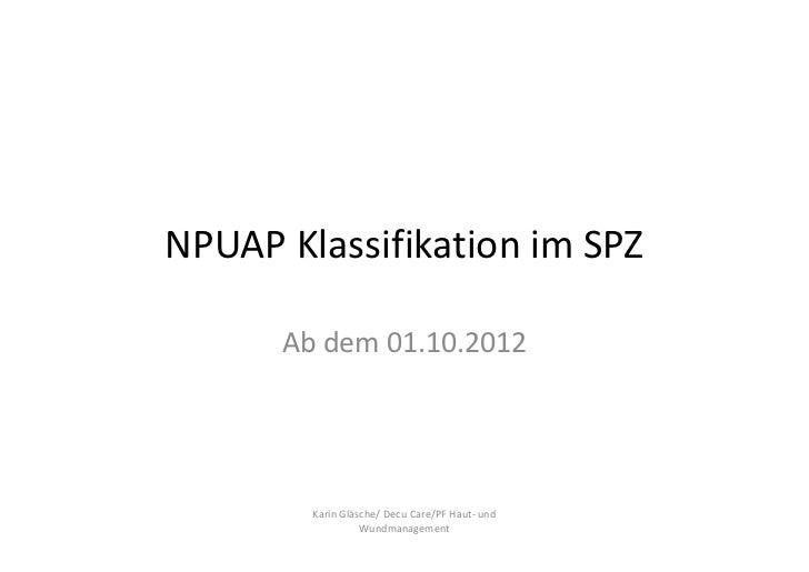 NPUAP Klassifikation im SPZ      Ab dem 01.10.2012        Karin Gläsche/ Decu Care/PF Haut- und                  Wundmanag...