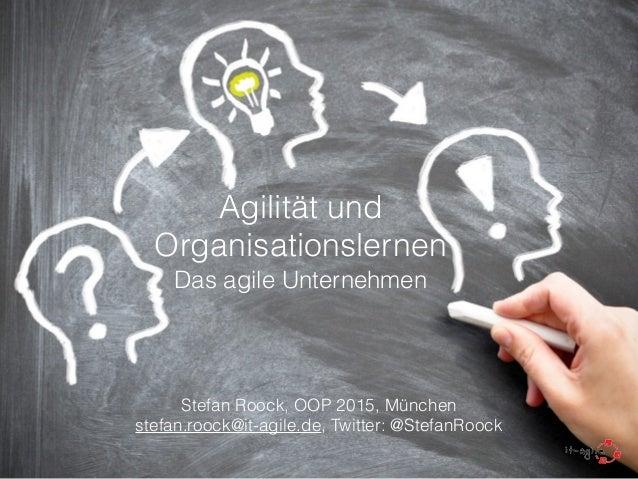 Agilität und Organisationslernen Das agile Unternehmen ! Stefan Roock, OOP 2015, München stefan.roock@it-agile.de, Twitter...