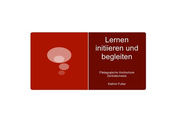 Lerneninitiieren und  begleiten Pädagogische Hochschule     Zentralschweiz      Kathrin Futter