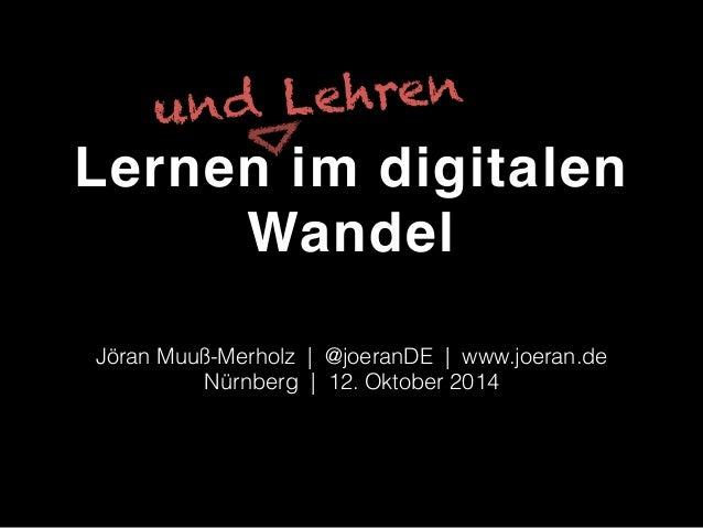und Lehren  Lernen im digitalen  Wandel  Jöran Muuß-Merholz | @joeranDE | www.joeran.de  Nürnberg | 12. Oktober 2014