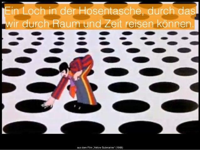 """Ein Loch in der Hosentasche, durch das  wir durch Raum und Zeit reisen können.  aus dem Film """"Yellow Submarine"""" (1968)"""