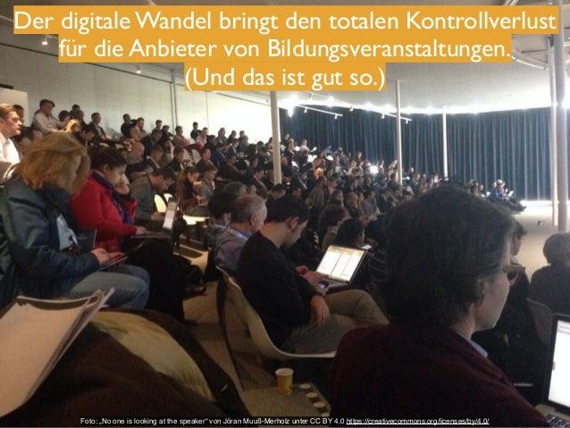 Der digitale Wandel bringt den totalen Kontrollverlust  für die Anbieter von Bildungsveranstaltungen.!  (Und das ist gut s...