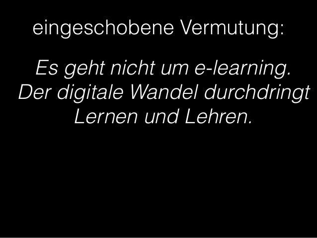 eingeschobene Vermutung:  Es geht nicht um e-learning.  Der digitale Wandel durchdringt  Lernen und Lehren.