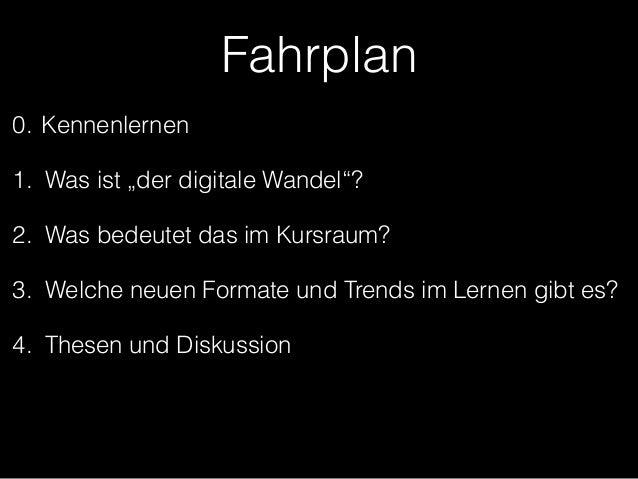 """Fahrplan  0. Kennenlernen  1. Was ist """"der digitale Wandel""""?  2. Was bedeutet das im Kursraum?  3. Welche neuen Formate un..."""