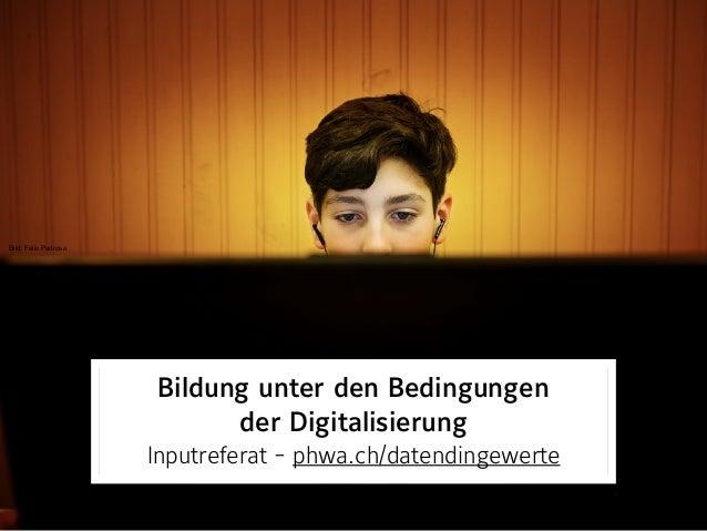 Bild: digezz.ch Bildung unter den Bedingungen  der Digitalisierung Inputreferat - phwa.ch/datendingewerte Bild: Felix Pa...