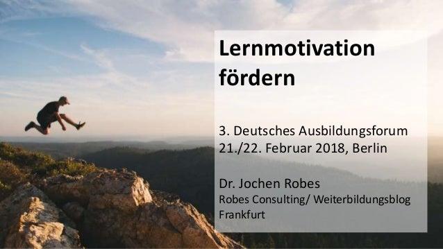 1 Lernmotivation fördern 3. Deutsches Ausbildungsforum 21./22. Februar 2018, Berlin Dr. Jochen Robes Robes Consulting/ Wei...