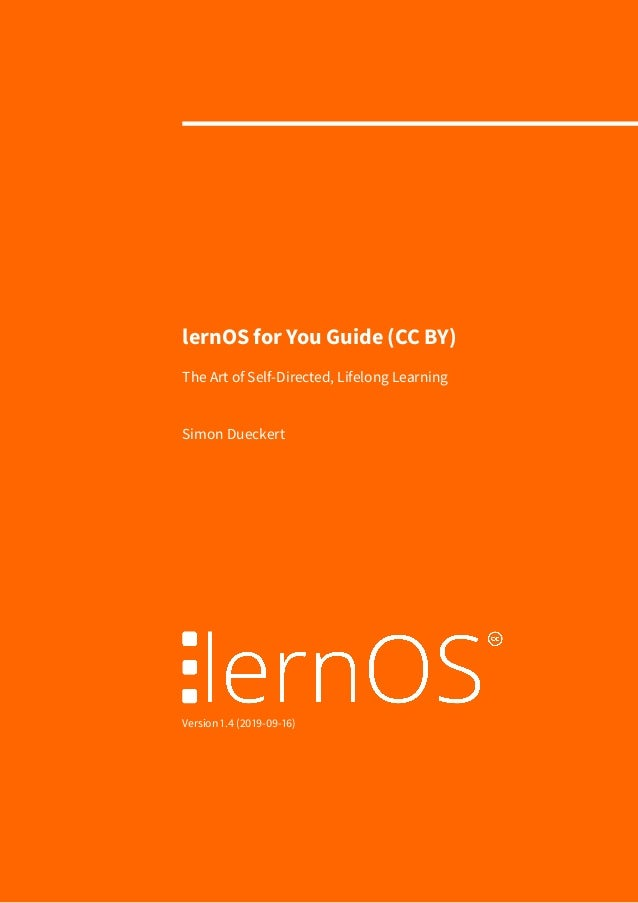 lernOS for You Guide (CC BY) The Art of Self-Directed, Lifelong Learning Simon Dueckert Version 1.4 (2019-09-16)