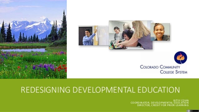 REDESIGNING DEVELOPMENTAL EDUCATION BITSY COHN COORDINATOR, DEVELOPMENTAL EDUCATION DIRECTOR, CREDIT FOR PRIOR LEARNING