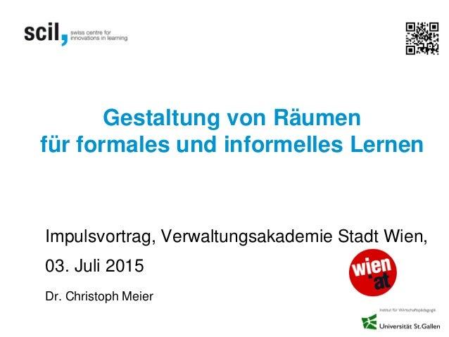 Gestaltung von Räumen für formales und informelles Lernen Impulsvortrag, Verwaltungsakademie Stadt Wien, 03. Juli 2015 Dr....