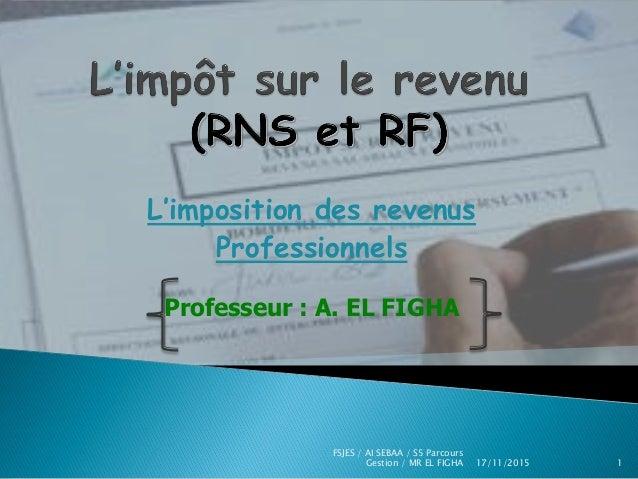L'imposition des revenus Professionnels Professeur : A. EL FIGHA 17/11/2015 FSJES / AI SEBAA / S5 Parcours Gestion / MR EL...