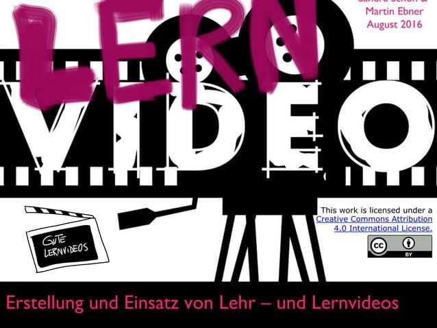 Erstellung und Einsatz von Lehr – und Lernvideos Sandra Schön & Martin Ebner August 2016 This work is licensed under a Cre...