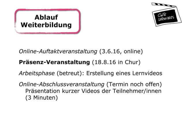 Ablauf Weiterbildung Online-Auftaktveranstaltung (3.6.16, online) Präsenz-Veranstaltung (18.8.16 in Chur) Arbeitsphase (be...