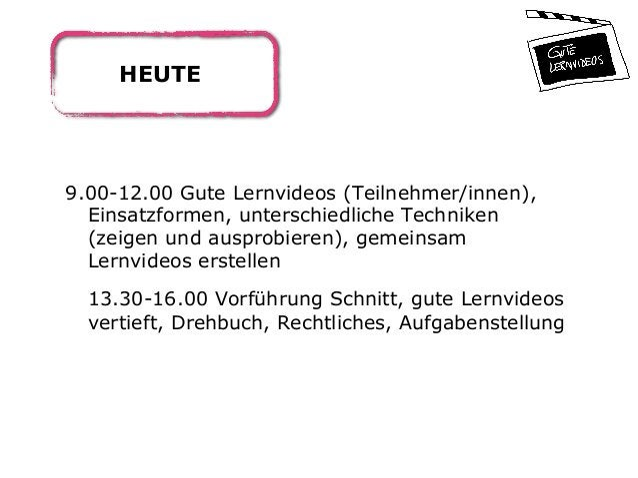 HEUTE 9.00-12.00 Gute Lernvideos (Teilnehmer/innen), Einsatzformen, unterschiedliche Techniken (zeigen und ausprobieren), ...