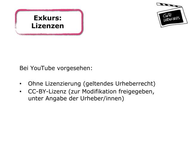 Exkurs: Lizenzen Bei YouTube vorgesehen: • Ohne Lizenzierung (geltendes Urheberrecht) • CC-BY-Lizenz (zur Modifikation f...
