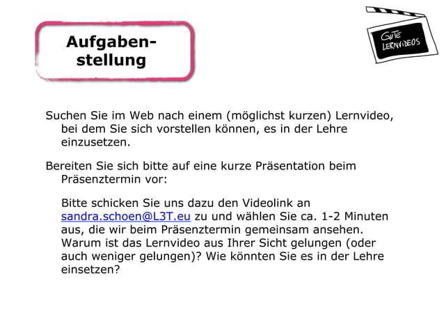Aufgaben- stellung Suchen Sie im Web nach einem (möglichst kurzen) Lernvideo, bei dem Sie sich vorstellen können, es in de...