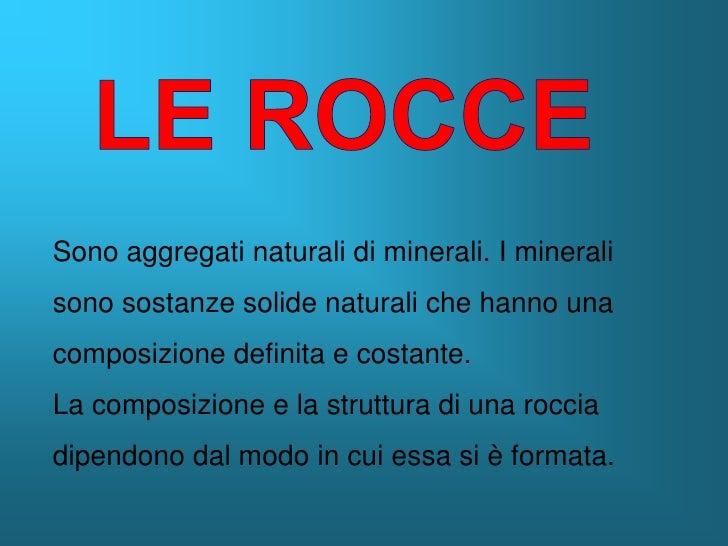 Sono aggregati naturali di minerali. I minerali sono sostanze solide naturali che hanno una composizione definita e costan...