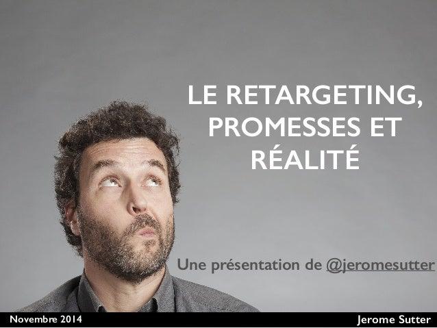 Novembre 2014 Jerome Sutter LE RETARGETING, PROMESSES ET RÉALITÉ Une présentation de @jeromesutter