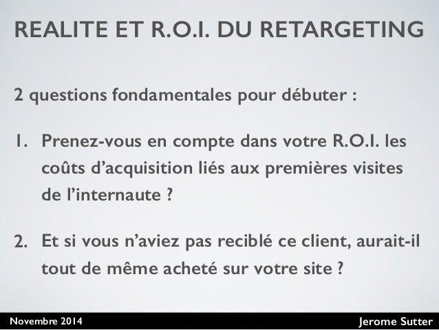 Jerome SutterNovembre 2014 REALITE ET R.O.I. DU RETARGETING 2 questions fondamentales pour débuter : 1. Prenez-vous en com...