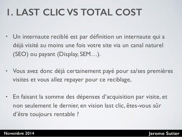 Jerome SutterNovembre 2014 1. LAST CLIC VS TOTAL COST • Un internaute reciblé est par définition un internaute qui a déjà v...