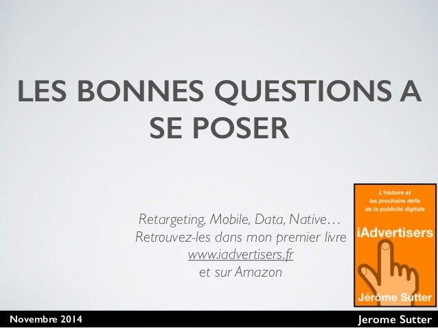 Jerome SutterNovembre 2014 LES BONNES QUESTIONS A SE POSER Retargeting, Mobile, Data, Native… Retrouvez-les dans mon premi...