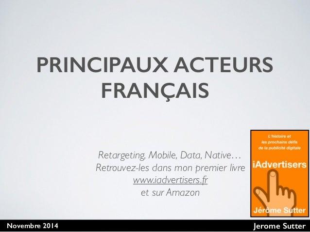 Jerome SutterNovembre 2014 PRINCIPAUX ACTEURS FRANÇAIS Retargeting, Mobile, Data, Native… Retrouvez-les dans mon premier l...