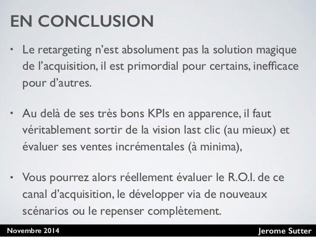 Jerome SutterNovembre 2014 EN CONCLUSION • Le retargeting n'est absolument pas la solution magique de l'acquisition, il es...