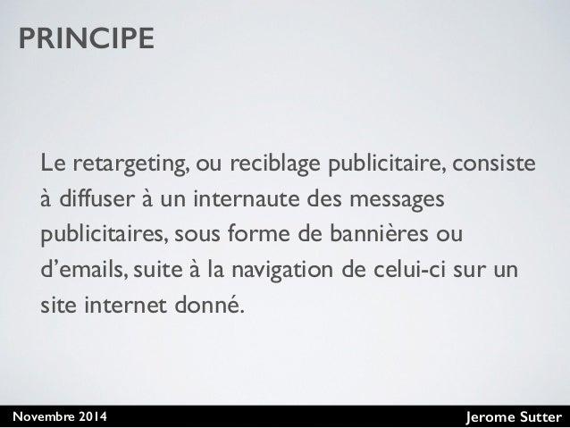 Jerome SutterNovembre 2014 PRINCIPE Le retargeting, ou reciblage publicitaire, consiste à diffuser à un internaute des mes...