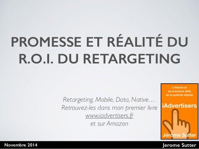Jerome SutterNovembre 2014 PROMESSE ET RÉALITÉ DU R.O.I. DU RETARGETING Retargeting, Mobile, Data, Native… Retrouvez-les d...