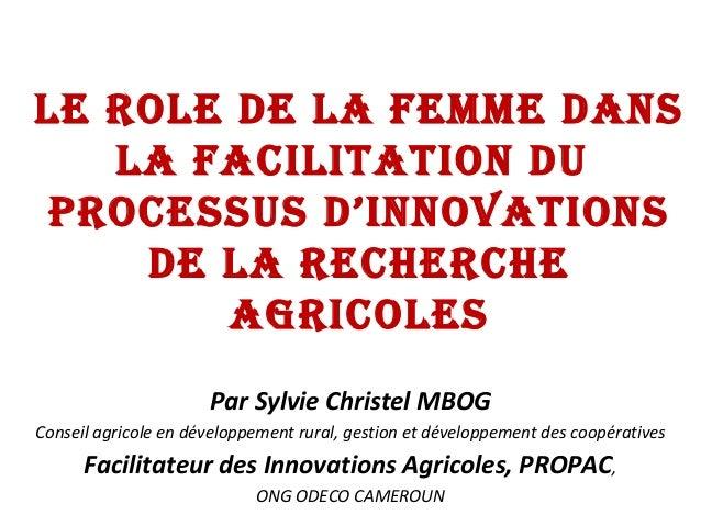 LE ROLE DE LA FEMME DANS LA FACILITATION DU PROCESSUS D'INNOVATIONS DE LA RECHERCHE AGRICOLES Par Sylvie Christel MBOG Con...