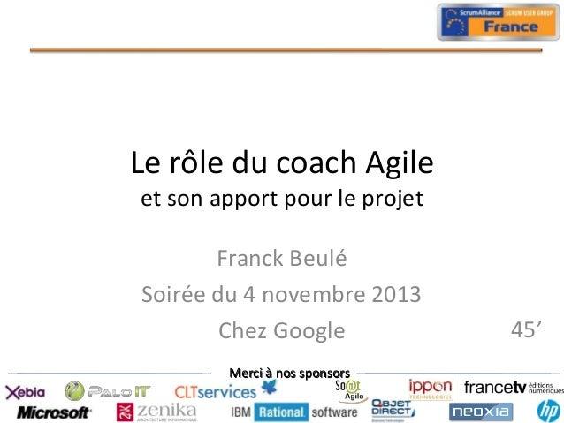 Le rôle du coach Agile et son apport pour le projet Franck Beulé Soirée du 4 novembre 2013 Chez Google Merci à nos sponsor...