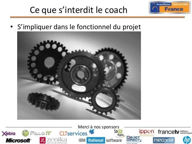 Ce que s'interdit le coach • S'impliquer dans le fonctionnel du projet  Merci à nos sponsors