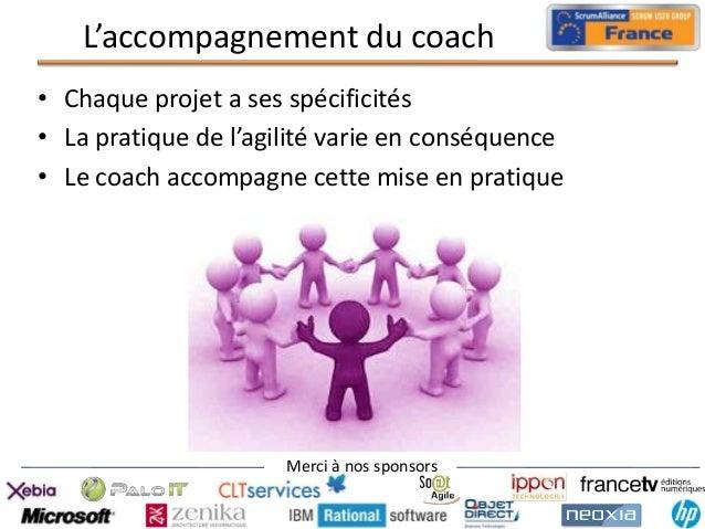 L'accompagnement du coach • Chaque projet a ses spécificités • La pratique de l'agilité varie en conséquence • Le coach ac...